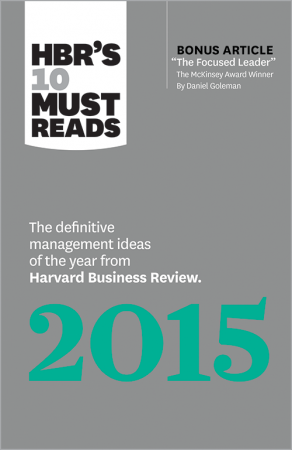 HBR's 10 Must Reads 2015 : The Definitive Management Ideas of the Year From Harvard Business Review (with Bonus McKinsey Award–Winning Article 'The Focused Leader') (HBR's 10 Must Reads)