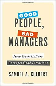 Good People, Bad Managers : How Work Culture Corrupts Good Intentions